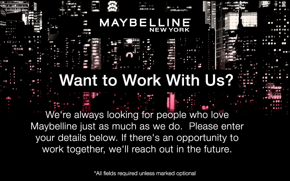MAYBELLINE NEW YORK - Want to Work With Us? - We're always looking for people who love Maybelline just as munch as we do. Please enter your details below. If there's an opportunity to work together, we'll reach out in the future. - *All fields required unless marked optional
